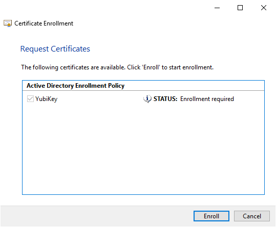 Certificate Enrollment  Request Certificates  The following certificates are available. Click 'Enroll' to start enrollment.  Active Directory Enrollment Policy  YubiKey  STATUS: Enrollment required  Enroll  Cancel