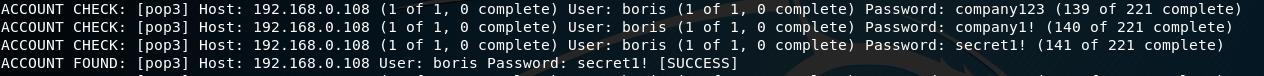 ACCOUNT  ACCOUNT  ACCOUNT  ACCOUNT  [ pop3]  CHECK:  CHECK .  • Ipop31  [ pop3]  CHECK:  (pop31  FOUND :  Host :  Host:  Host :  Host:  192.168.ø.  192.168.0. 108  192.168.0. 108  192. 168.0, 108  (1 Of  (1 ot  (I Of  user:  1, complete)  1, complete)  I, complete)  boris Password:  User: boris (I Of I,  user: borts (1 ot 1,  User: boris (I Of I,  ( succESSl  secretl!  e complete)  O complete)  e complete)  password: Company123 (139 Of 221 complete)  Passwo rd:  companyl! (140 ot 221 complete)  Passwo rd :  secretl! (141 Of 221 complete)