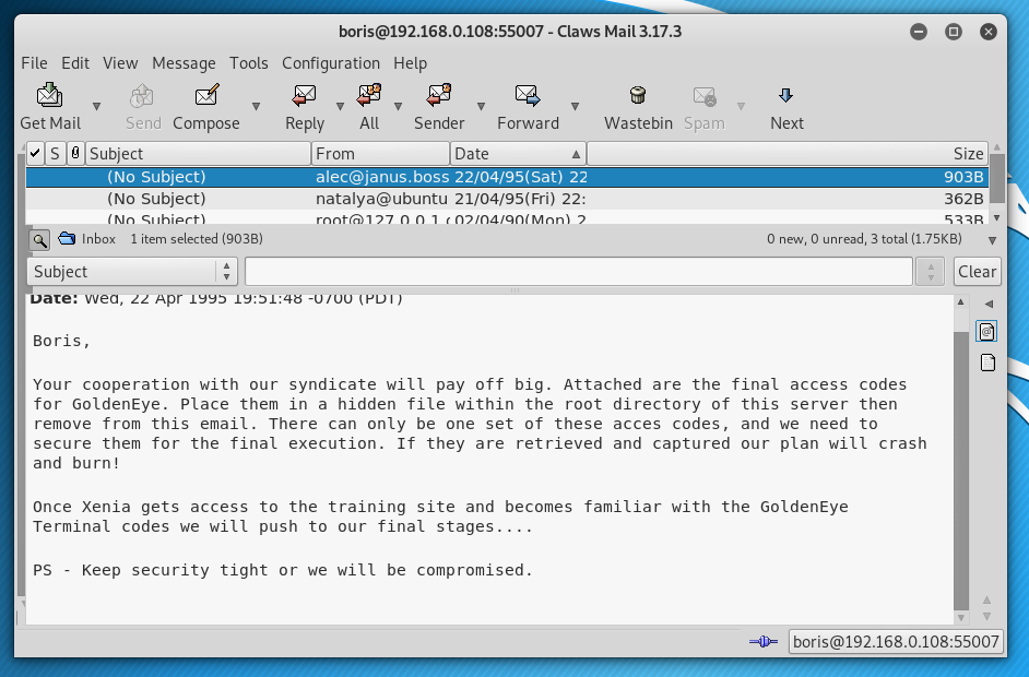 e  File Edit View Message Tools  Get Mail  Send Compose  subject)  (No Subject)  Inbox  1 item selected (9038)  S ubject  wea, Apr .  Boris,  Configuration Help  - Claws Mail 3.17.3  9  Wastebin  Reply  All  From  Sender  Date  Spam  Next  22  natalya@ubuntu 21/04/95(Fri) 22:  o  Size  oosal  362B  o new, O unread, 3 total (1.75Ka)  Your cooperation with our syndicate witt pay off big. Attached are the final access codes  for GoldenEye. Place them in a hidden file Within the root directory Of this server then  remove from this email. There can only be one set of these acces codes, and we need to  secure them for the final execution. If they are retrieved and captured our plan will crash  and burn!  Once Xenia gets access to the training site and becomes familiar with the GoldenEye  Terminat codes we wilt push to our tinat stages.  PS • Keep security tight or we witt be compromised.