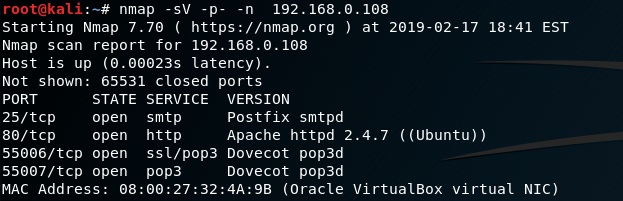 nmap -sv -p-  Starting Nmap 7.70 ( https://nmap.org ) at 2019-02-17 18:41 EST  Nmap scan report for 192.168.0.108  Host is up (ø.oee23s latency).  Not shown: 65531 closed ports  PORT  25/tcp  86/tcp  STATE  open  open  55006/tcp open  55007/tcp open  MAC Address: 08  SERVICE  smtp  http  ss1/pop3  pop3  27;32  VERSION  Postfix smtpd  Apache httpd 2-4.7 ( (Ubuntu))  Dovecot pop3d  Dovecot pop3d  (Oracle VirtualBox virtual NIC)