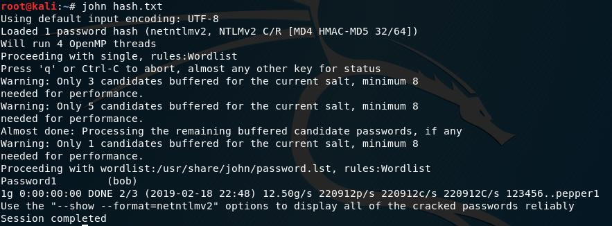 "root@kali  john hash. txt  Using default input encoding: UTF-8  Loaded 1 password hash (netnt1mv2, NTLMV2 c,'R [MD4 HMAC-MD5 32/64])  Will run 4 OpenMP threads  Proceeding with single, rules:Wordlist  Press 'q' or Ctrl-C to abort, almost any other key for status  Warning: Only 3 candidates buffered for the current salt, minimum 8  needed for performance.  Warning: Only 5 candidates buffered for the current salt, minimum 8  needed for performance.  Almost done: Processing the remaining buffered candidate passwords, if any  Warning: Only 1 candidates buffered for the current salt, minimum 8  needed for performance.  Proceeding with wordlist:/usr/share/john/password. 1st, rules:Wordlist  Passwordl  (bob)  lg DONE 2/3 (2019-02-18 22:48) 12.50g/s 220912p/s 220912c/s 220912c/s 123456.. pepperl  Use the  ""--show --format=netntlmv2"" options to display all of the cracked passwords reliably  Session completed"