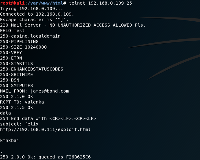 telnet 192.168.0.109 25  Trying 192.168.0.  connected to 192. 168.0. 169.  Escape character is  220 Mait Server •  NO UNAUTHORIZED ACCESS ALLOWED Pts.  EHLO test  -casino. I domain  250  250-PIPELINING  250-SIZE 1ß24eeøo  250  250-ETRN  250-STARTTLS  250-ENHANCEDSTATUSCODES  250-881 TMIME  250  SMTPUTF8  MAIL FROM: james@bond.com  250 2.1.e 0k  RCPT TO: valenka  250 2.1.5 0k  data  354 End data with  subject: telix  http://192.168.ø. html  kthxbai  250 2.0.O ok:  queued as  F268625C6
