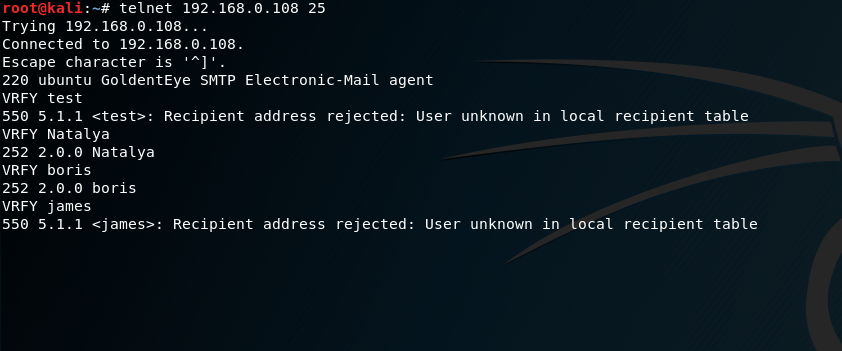 telnet 192. 25  Trying 192. 168.0. 108.  connected to  Escape character is '  220 ubuntu GoldentEye SMTP Electronic-mail agent  VRFY test  550 5.1.1 etest>: Recipient address rejected: user unknown in local recipient table  VRFY Natalya  252 2.ø.o Natalya  VRFY boris  252 2.ø.o boris  VRFY james  550 5.1.1 <james:•:  Recipient address rejected:  User unknown in local recipient table