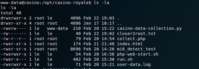 total 48  d rwxrvx r •x  drwxr-xr-x 4  -rw-r--r-  -rwsr-sr-x  - rwxrwx r - x  -rwxr-x--  - rwxrwxr -  2 root  root  root  1 root  root  : / - royale$  19: 03  18:17  19:02  14:26  15:30  root  - data  root  root  root  4096  4096  46  79  174  8696  54  402  71  Feb  Jan  Feb  Feb  Feb  Feb  Feb  Feb  Feb  Feb  22  17  20  22  20  21  20  20  20  20  15.  • 22  14.  •54  21.  •48  16.  •56  15  •.21  casino- data- cot lection. py  closer2root. txt  cot lect . php  index. html  m16 detect test  php-web-start. sh  run. sh  user -data. log